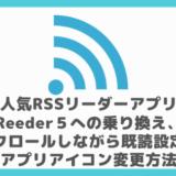 人気RSSリーダーアプリReeder4からReeder5への乗り換え、スクロールしながら既読設定、アプリアイコン変更方法