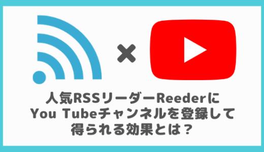 人気RSSリーダーReederにYou Tubeチャンネルを登録して得られる効果とは?
